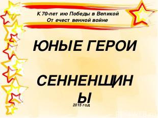 К 70-летию Победы в Великой Отечественной войне 2015 год ЮНЫЕ ГЕРОИ СЕННЕНЩИНЫ