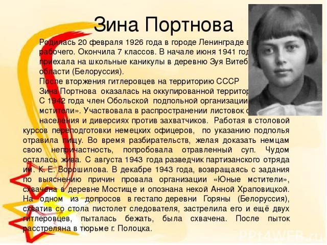 Зина Портнова Родилась 20 февраля 1926 года в городе Ленинграде в семье рабочего. Окончила 7 классов. В начале июня1941 года  приехала на школьные каникулы в деревнюЗуя Витебской области (Белоруссия). После вторжения гитлеровцев на территорию ССС…