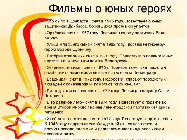 Фильмы о юных героях «Это было в Донбассе»снят в1945 году. Повествует о юных защитниках Донбасса, боровшихся против оккупантов «Орлёнок»снят в 1957 году. Посвящен юному партизану Вале Котику. «Улица младшего сына»снят в1962 году, посвящен пионе…
