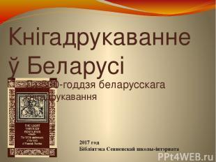 Кнігадрукаванне ў Беларусі Да 500-годдзя беларусскага кнігадрукавання 2017 год Б