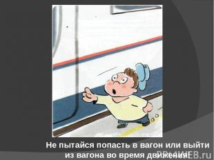 Не пытайся попасть в вагон или выйти из вагона во время движения!