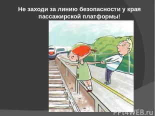 Не заходи за линию безопасности у края пассажирской платформы!