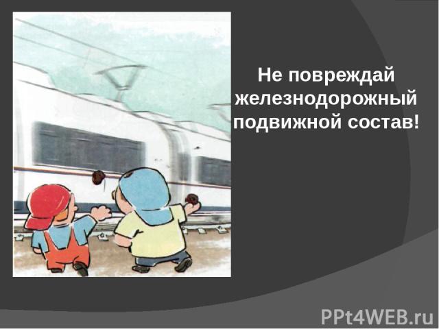 Не повреждай железнодорожный подвижной состав!