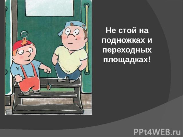 Не стой на подножках и переходных площадках!