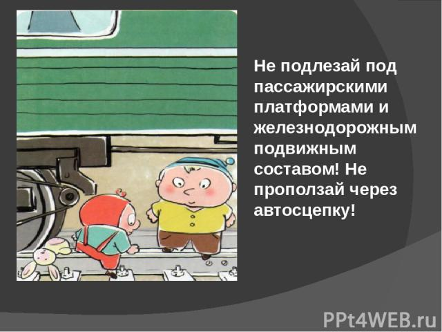Не подлезай под пассажирскими платформами и железнодорожным подвижным составом! Не проползай через автосцепку!