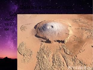 Самая высокая гора Солнечной системы- вулкан Олимп. Высота 27 км