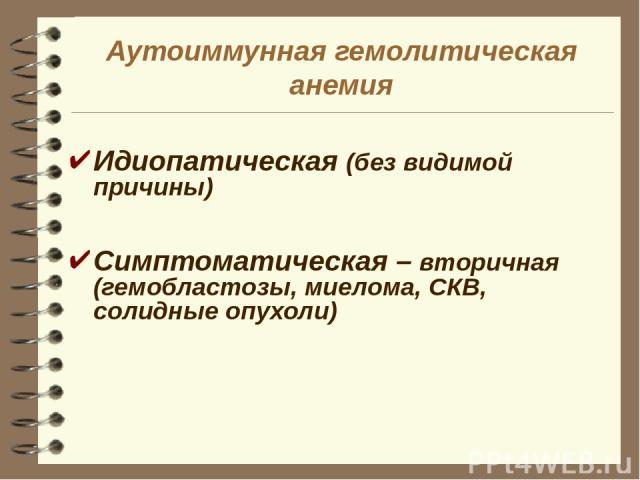 Аутоиммунная гемолитическая анемия Идиопатическая (без видимой причины) Симптоматическая – вторичная (гемобластозы, миелома, СКВ, солидные опухоли)