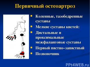 Первичный остеоартроз Коленные, тазобедренные суставы Мелкие суставы кистей: Дис