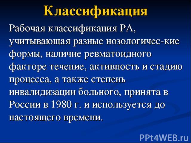 Классификация Рабочая классификация РА, учитывающая разные нозологичес-кие формы, наличие ревматоидного факторе течение, активность и стадию процесса, а также степень инвалидизации больного, принята в России в 1980 г. и используется до настоящего времени.