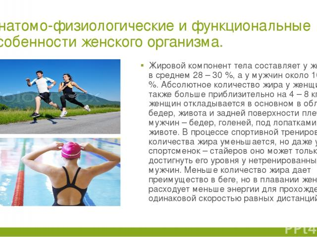Анатомо-физиологические и функциональные особенности женского организма. Жировой компонент тела составляет у женщин в среднем 28 – 30 %, а у мужчин около 16 – 20 %. Абсолютное количество жира у женщин также больше приблизительно на 4 – 8 кг. Жир у ж…