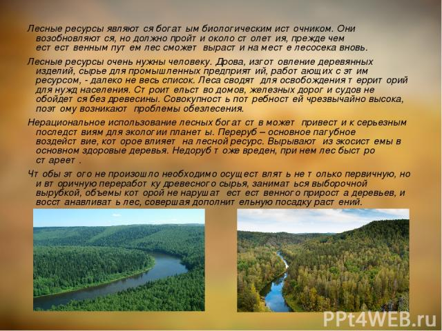 Лесные ресурсы являются богатым биологическим источником. Они возобновляются, но должно пройти около столетия, прежде чем естественным путем лес сможет вырасти на месте лесосека вновь. Лесные ресурсы очень нужны человеку. Дрова, изготовление деревян…