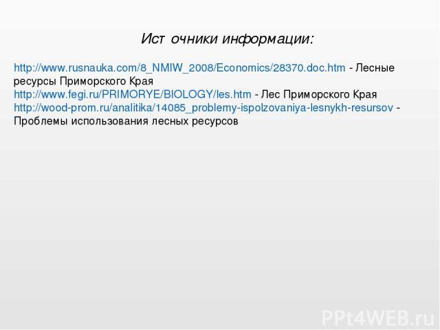 http://www.rusnauka.com/8_NMIW_2008/Economics/28370.doc.htm - Лесные ресурсы Приморского Края http://www.fegi.ru/PRIMORYE/BIOLOGY/les.htm - Лес Приморского Края http://wood-prom.ru/analitika/14085_problemy-ispolzovaniya-lesnykh-resursov - Проблемы и…