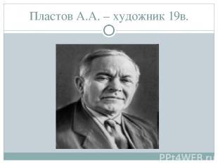 Пластов А.А. – художник 19в.