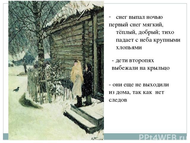 снег выпал ночью первый снег мягкий, тёплый, добрый; тихо падает с неба крупными хлопьями - дети второпях выбежали на крыльцо - они еще не выходили из дома, так как нет следов