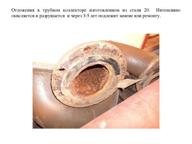 Отложения в трубном коллекторе изготовленном из стали 20. Интенсивно окисляется и разрушается и через 3-5 лет подлежит замене или ремонту.