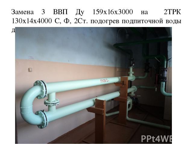Замена 3 ВВП Ду 159х16х3000 на 2ТРК 130х14х4000 С, Ф, 2Ст. подогрев подпиточной воды для котлов.