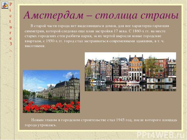 Амстердам – столица страны В старой части города нет выделяющихся домов, для нее характерна гармония симметрии, которой следовал еще план застройки 17 века. С 1860-х гг. на месте старых городских стен разбиты парки, за их чертой выросли новые городс…