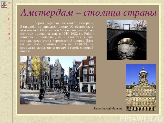 Амстердам – столица страны Город нередко называют Северной Венецией: он занимает около 90 островов, в нем почти 1000 мостов и 50 каналов, многие из которых появились еще в 1610-1622 гг. Район плотины - площадь Дам - является ядром города, здесь стои…
