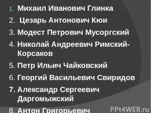 Михаил Иванович Глинка 2. Цезарь Антонович Кюи 3. Модест Петрович Мусоргский