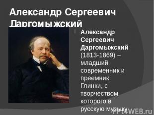 Александр Сергеевич Даргомыжский Александр Сергеевич Даргомыжский(1813-1869) –