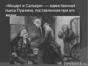 «Моцарт и Сальери» — единственная пьеса Пушкина, поставленная при его жизни.