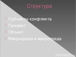 Структура Субъекты конфликта Предмет Объект Микросреда и макросреда