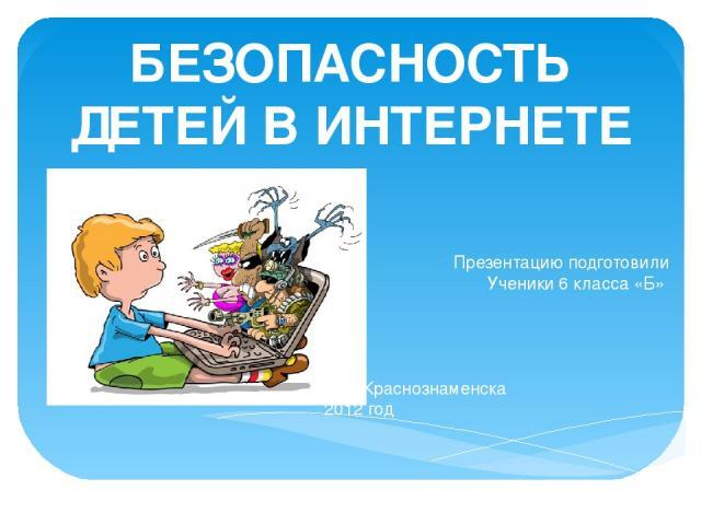 БЕЗОПАСНОСТЬ ДЕТЕЙ В ИНТЕРНЕТЕ Презентацию подготовили Ученики 6 класса «Б» МБОУ СОШ №1 Г. Краснознаменска 2012 год