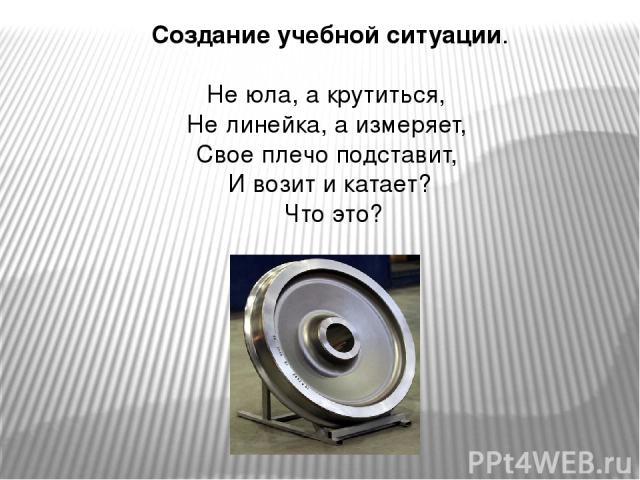 Создание учебной ситуации. Не юла, а крутиться, Не линейка, а измеряет, Свое плечо подставит, И возит и катает? Что это?