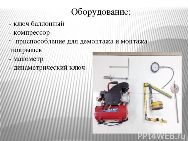 Оборудование: - ключ баллонный - компрессор приспособление для демонтажа и монтажа покрышек - манометр - динаметрический ключ