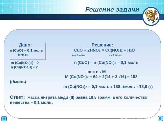 Дано: Решение: n (CuO) = 0,1 моль CuO + 2HNO3 = Cu(NO3)2 + H2O HNO3 n = 1 моль n = 1 моль _________________________ m (Cu(NO3)2) - ? n (CuO) = n (Cu(NO3)2 = 0,1 моль n (Cu(NO3)2) - ? m = n Х M M (Cu(NO3)2 = 64 + 2(14 + 3 Х16) = 188 (г/моль) m (Cu(NO…