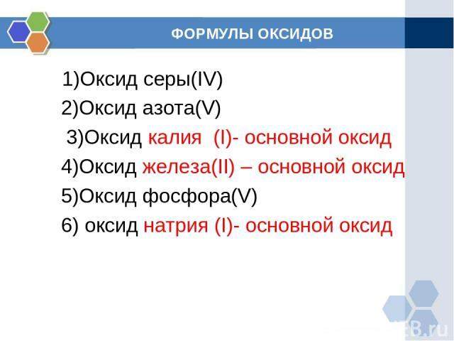 ФОРМУЛЫ ОКСИДОВ 1)Оксид серы(IV) 2)Оксид азота(V) 3)Оксид калия (I)- основной оксид 4)Оксид железа(II) – основной оксид 5)Оксид фосфора(V) 6) оксид натрия (I)- основной оксид