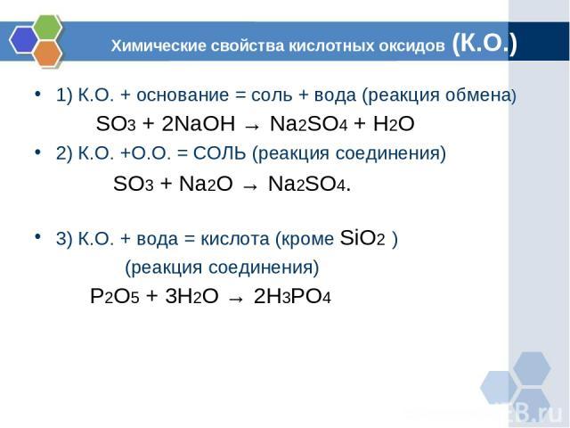 Химические свойства кислотных оксидов (К.О.) 1) К.О. + основание = соль + вода (реакция обмена) SO3 + 2NaOH → Na2SO4 + H2O 2) К.О. +О.О. = СОЛЬ (реакция соединения) SO3 + Na2O → Na2SO4.  3) К.О. + вода = кислота (кроме SiO2 ) (реакция соединения) P…