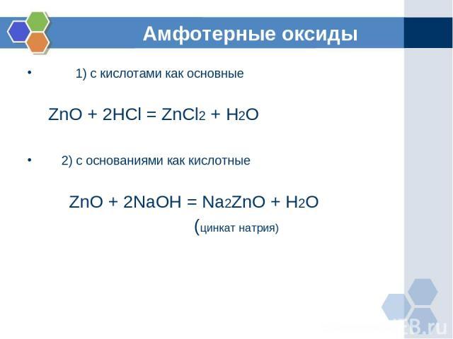 Амфотерные оксиды 1) с кислотами как основные ZnO + 2HCl = ZnCl2 + H2O 2) с основаниями как кислотные ZnO + 2NaOH = Na2ZnO + H2O (цинкат натрия)