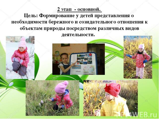 2 этап - основной. Цель: Формирование у детей представления о необходимости бережного и созидательного отношения к объектам природы посредством различных видов деятельности.
