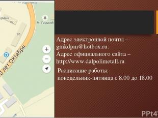 Адрес электронной почты – gmkdpm@hotbox.ru. Адрес официального сайта – http://ww