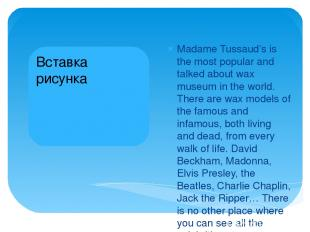 Madame Tussaud's is the most popular and talked about wax museum in the world. T