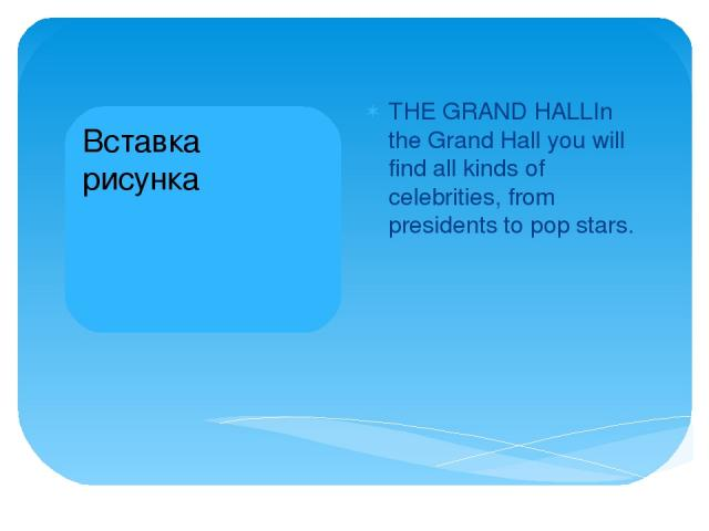THE GRAND HALLIn the Grand Hall you will find all kinds of celebrities, from presidents to pop stars.