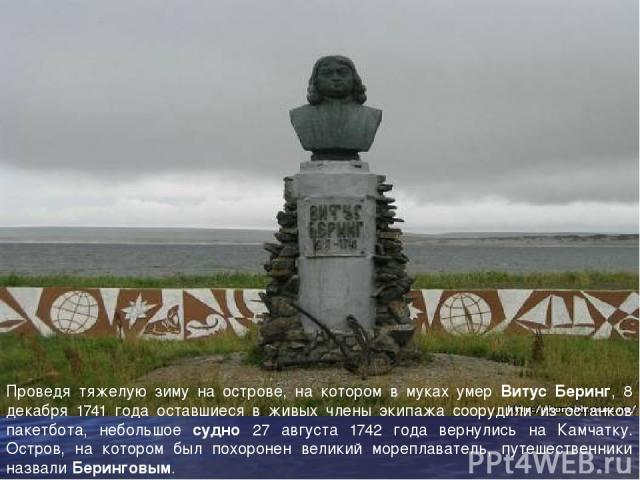 Проведя тяжелую зиму на острове, на котором в муках умер Витус Беринг, 8 декабря 1741 года оставшиеся в живых члены экипажа соорудили из останков пакетбота, небольшое судно 27 августа 1742 года вернулись на Камчатку. Остров, на котором был похоронен…