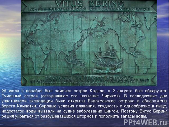 26 июля с корабля был замечен остров Кадьяк, а 2 августа был обнаружен Туманный остров (сегодняшнее его название Чириков). В последующие дни участниками экспедиции были открыты Евдокеевские острова и обнаружены берега Камчатки. Суровые условия плава…