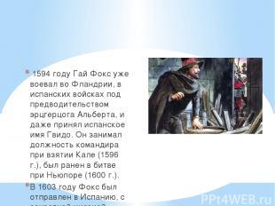 1594 годуГай Фоксуже воевал во Фландрии, в испанских войсках под предводитель