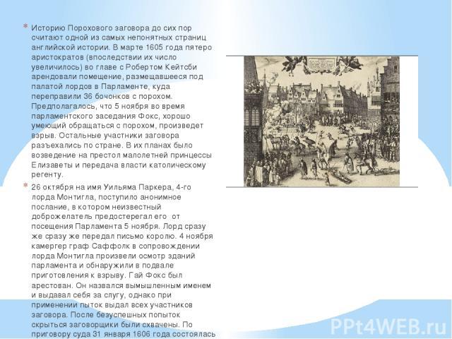 Историю Порохового заговора до сих пор считают одной из самых непонятных страниц английской истории. В марте 1605 года пятеро аристократов (впоследствии их число увеличилось) во главе с Робертом Кейтсби арендовали помещение, размещавшееся под палато…