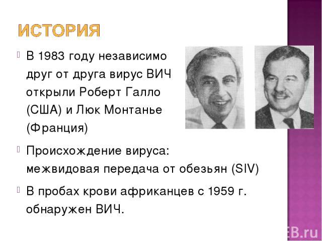 В 1983 году независимо друг от друга вирус ВИЧ открыли Роберт Галло (США) и Люк Монтанье (Франция) Происхождение вируса: межвидовая передача от обезьян (SIV) В пробах крови африканцев с 1959 г. обнаружен ВИЧ.