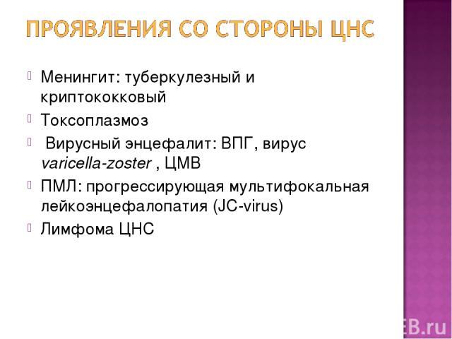 Менингит: туберкулезный и криптококковый Токсоплазмоз Вирусный энцефалит: ВПГ, вирус varicella-zoster , ЦМВ ПМЛ: прогрессирующая мультифокальная лейкоэнцефалопатия (JC-virus) Лимфома ЦНС