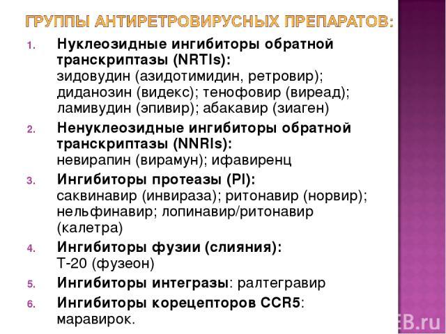 Нуклеозидные ингибиторы обратной транскриптазы (NRTls): зидовудин (азидотимидин, ретровир); диданозин (видекс); тенофовир (виреад); ламивудин (эпивир); абакавир (зиаген) Ненуклеозидные ингибиторы обратной транскриптазы (NNRIs): невирапин (вирамун); …