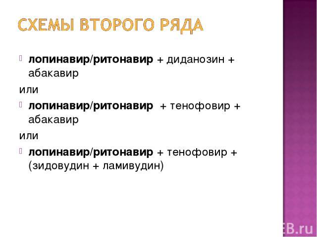 лопинавир/ритонавир + диданозин + абакавир или лопинавир/ритонавир + тенофовир + абакавир или лопинавир/ритонавир + тенофовир + (зидовудин + ламивудин)