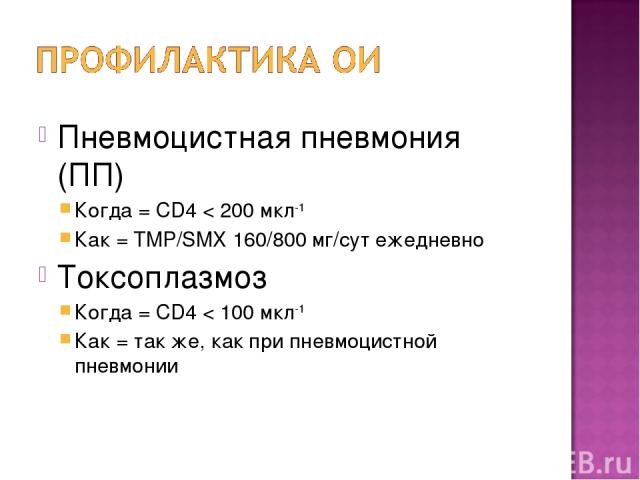 Пневмоцистная пневмония (ПП) Когда = CD4 < 200 мкл-1 Как = TMP/SMX 160/800 мг/сут ежедневно Токсоплазмоз Когда = CD4 < 100 мкл-1 Как = так же, как при пневмоцистной пневмонии