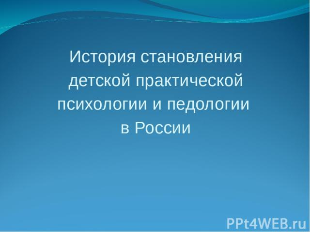 История становления детской практической психологии и педологии в России