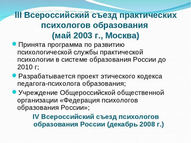 III Всероссийский съезд практических психологов образования (май 2003 г., Москва) Принята программа по развитию психологической службы практической психологии в системе образования России до 2010 г; Разрабатывается проект этического кодекса педагога…