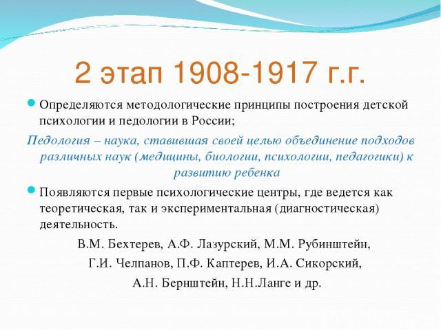 2 этап 1908-1917 г.г. Определяются методологические принципы построения детской психологии и педологии в России; Педология – наука, ставившая своей целью объединение подходов различных наук (медицины, биологии, психологии, педагогики) к развитию реб…