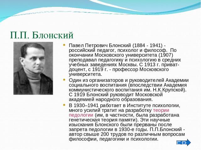 П.П. Блонский Павел Петрович Блонский (1884 - 1941) - российский педагог, психолог ифилософ. По окончании Московского университета (1907) преподавал педагогику и психологию в средних учебных заведениях Москвы. С 1913 г. приват-доцент, с 1919 г. - п…